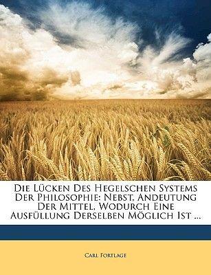 Die L Cken Des Hegelschen Systems Der Philosophie. Nebst Andeutung Der Mittel, Wodurch Eine Ausf Llung Derselben M Glich Ist...