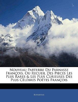Nouveau Parterre Du Parnasse Francois, Ou Recueil Des Pieces Les Plus Rares & Les Plus Curieuses Des Plus Celebres Poetes...