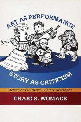 Art as Performance, Story as Criticism - Reflections on Native Literary Aesthetics (Hardcover): Craig S. Womack