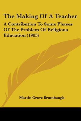 The Making Of A Teacher - A Contribution To Some Phases Of The Problem Of Religious Education (1905) (Paperback): Martin Grove...