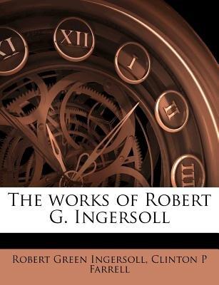 The Works of Robert G. Ingersoll (Paperback): Robert Green Ingersoll, Clinton P Farrell