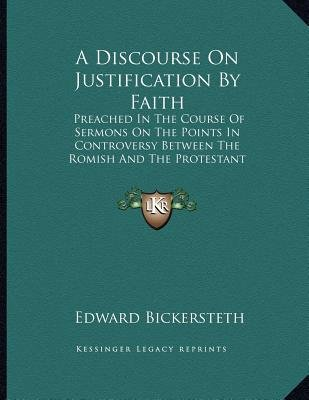 A Discourse on Justification by Faith - Preached in the Course of Sermons on the Points in Controversy Between the Romish and...