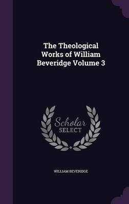 The Theological Works of William Beveridge Volume 3 (Hardcover): William Beveridge
