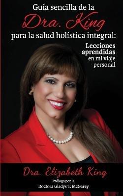 Guia Sencilla de La Dra. King Para La Salud Holistica Integral - Lecciones Aprendidas En Mi Viaje Personal (Spanish,...