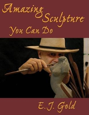 Amazing Sculpture You Can Do (Electronic book text): E. J Gold