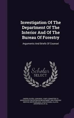 Investigation of the Department of the Interior and of the Bureau of Forestry - Arguments and Briefs of Counsel (Hardcover):...