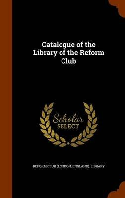 Catalogue of the Library of the Reform Club (Hardcover): England) Library Reform Club (London