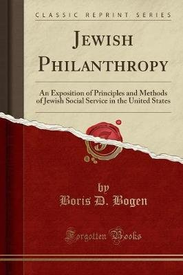 Jewish Philanthropy - An Exposition of Principles and Methods of Jewish Social Service in the United States (Classic Reprint)...