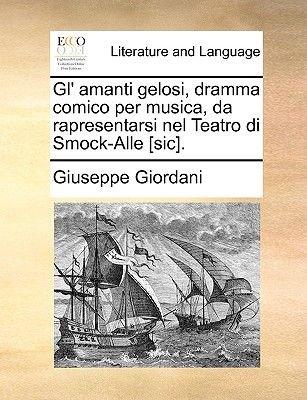 Gl' Amanti Gelosi, Dramma Comico Per Musica, Da Rapresentarsi Nel Teatro Di Smock-Alle [Sic]. (Paperback): Giuseppe...