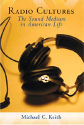 Radio Cultures - The Sound Medium in American Life (Hardcover, 1st New edition): Michael C Keith