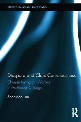 Diaspora and Class Consciousness - Chinese Immigrant Workers in Multiracial Chicago (Paperback): Shanshan Lan