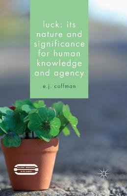 Luck: Its Nature and Significance for Human Knowledge and Agency (Paperback, 1st ed. 2015): E.J. Coffman