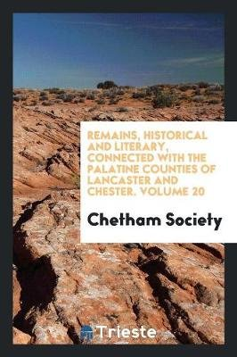 Remains, Historical and Literary, Connected with the Palatine Counties of Lancaster and Chester. Volume 20 (Paperback): Chetham...