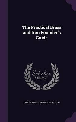 The Practical Brass and Iron Founder's Guide (Hardcover): James [From Old Catalog] Larkin
