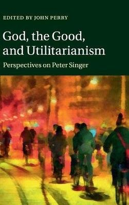 God, the Good, and Utilitarianism - Perspectives on Peter Singer (Hardcover, New): John Perry