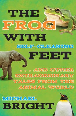 The Frog with Self-Cleaning Feet - ...and Other Extraordinary Tales from the Animal World (Hardcover): Michael Bright