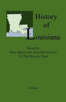 History of Louisiana, From its First Discovery and Settlement to the Present Time (Paperback): E. Bunner