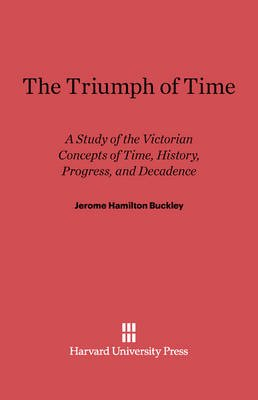The Triumph of Time - A Study of the Victorian Concepts of Time, History, Progress, and Decadence (Electronic book text):...
