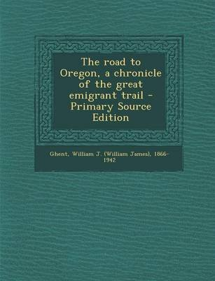 The Road to Oregon, a Chronicle of the Great Emigrant Trail (Paperback): William J. 1866-1942 Ghent
