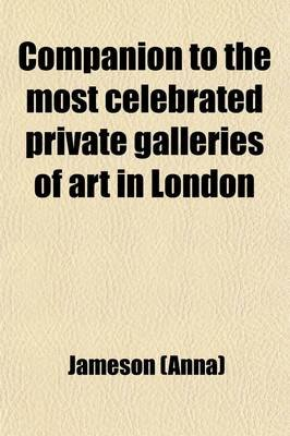 Companion to the Most Celebrated Private Galleries of Art in London; Containing Accurate Catalogues, Arranged Alphabetically,...