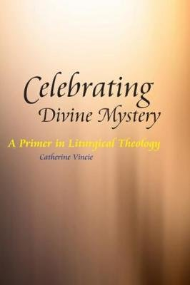 Celebrating Divine Mystery - A Primer in Liturgical Theology (Paperback, New): Catherine Vincie