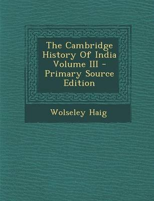 The Cambridge History of India Volume III - Primary Source Edition (Paperback): Wolseley Haig