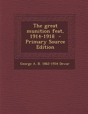 The Great Munition Feat, 1914-1918 (Paperback, Primary Source): George A. B. 1862-1934 Dewar