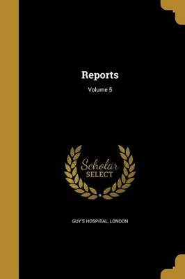 Reports; Volume 5 (Paperback): London Guy's Hospital