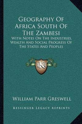 Geography of Africa South of the Zambesi - With Notes on the Industries, Wealth and Social Progress of the States and Peoples...