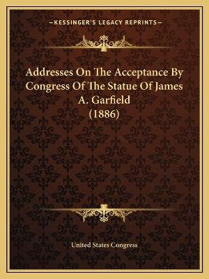 Addresses On The Acceptance By Congress Of The Statue Of James A. Garfield (1886) (Paperback): United States Congress