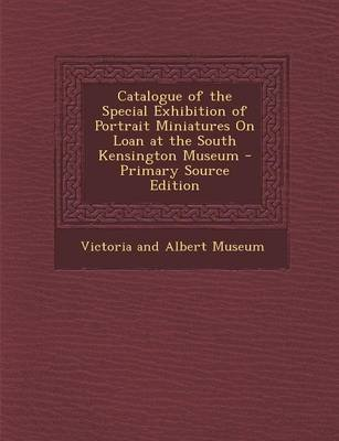 Catalogue of the Special Exhibition of Portrait Miniatures on Loan at the South Kensington Museum (Paperback, Primary Source):...
