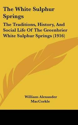 The White Sulphur Springs - The Traditions, History, and Social Life of the Greenbrier White Sulphur Springs (1916)...