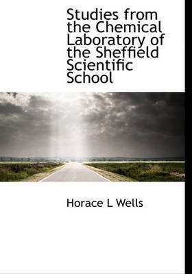 Studies from the Chemical Laboratory of the Sheffield Scientific School (Hardcover): Horace L. Wells