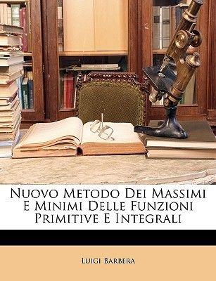 Nuovo Metodo Dei Massimi E Minimi Delle Funzioni Primitive E Integrali (English, Italian, Paperback): Luigi Barbera