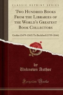 Two Hundred Books from the Libraries of the World's Greatest Book Collectors - Grolier (1479-1565) to Beckford (1759-1844)...