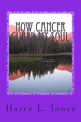 How Cancer Cured My Soul (Paperback): MR Harry L Jones Sr