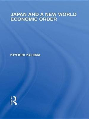 Japan and a New World Economic Order (Electronic book text): Kyoshi Kojima