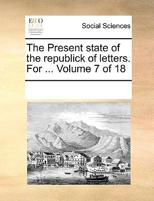 The Present State of the Republick of Letters. for ... Volume 7 of 18 (Paperback): Multiple Contributors