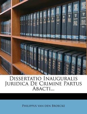 Dissertatio Inauguralis Juridica de Crimine Partus Abacti... (English, Latin, Paperback): Philippus Van Den Broecke