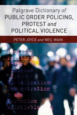 Palgrave Dictionary of Public Order Policing, Protest and Political Violence (Paperback): P. Joyce, Neil Wain