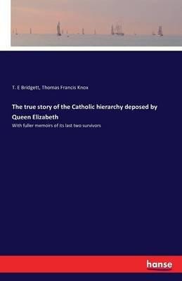 The True Story of the Catholic Hierarchy Deposed by Queen Elizabeth (Paperback): T. E. Bridgett, Thomas Francis Knox