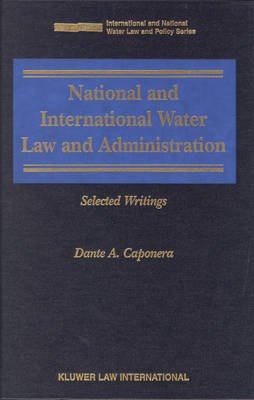 National and International Water Law and Administration: Selected Writings (Hardcover): Caponera Danta