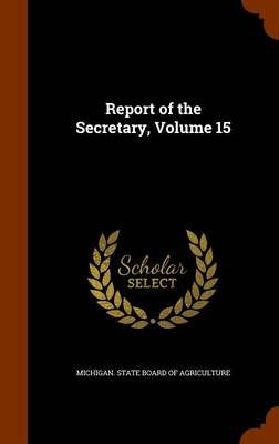 Report of the Secretary, Volume 15 (Hardcover): Michigan State Board of Agriculture