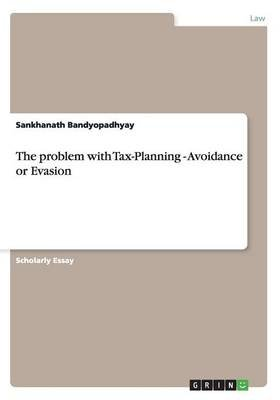 The Problem with Tax-Planning - Avoidance or Evasion (Paperback): Sankhanath Bandyopadhyay