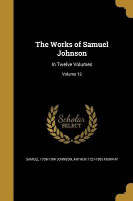 The Works of Samuel Johnson - In Twelve Volumes; Volume 12 (Paperback): Samuel 1709-1784 Johnson, Arthur 1727-1805 Murphy