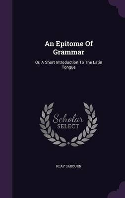An Epitome of Grammar - Or, a Short Introduction to the Latin Tongue (Hardcover): Reay Sabourn