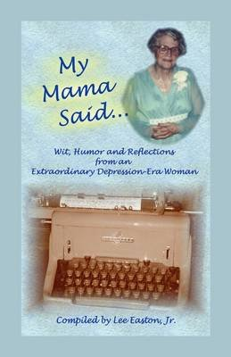 My Mama Said - Wit, Humor and Reflections from an Extraordinary Depression-Era Woman (Paperback): Lee Easton