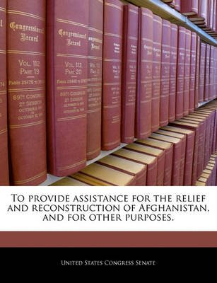 To Provide Assistance for the Relief and Reconstruction of Afghanistan, and for Other Purposes. (Paperback): United States...