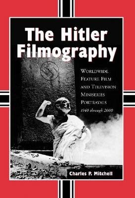 The Hitler Filmography - Worldwide Feature Film and Television Miniseries Portrayals, 1940 Through 2000 (Paperback, Annotated...