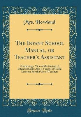 Infant School Manual, or Teacher's Assistant - Containing a View of the System of Infant Schools; Also a Variety of Useful...